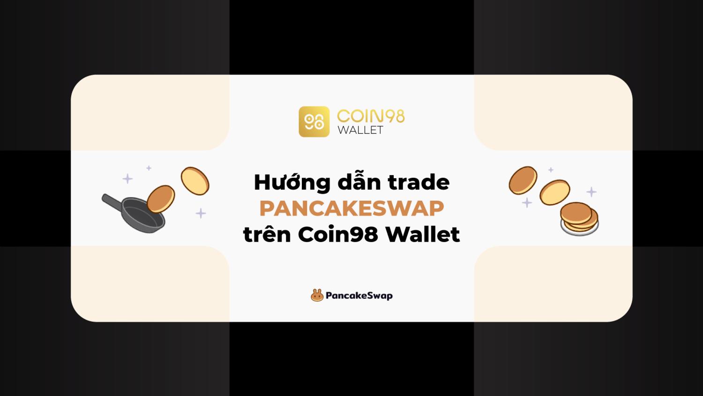 Hướng dẫn trade pancakeswap trên Coin98 Wallet